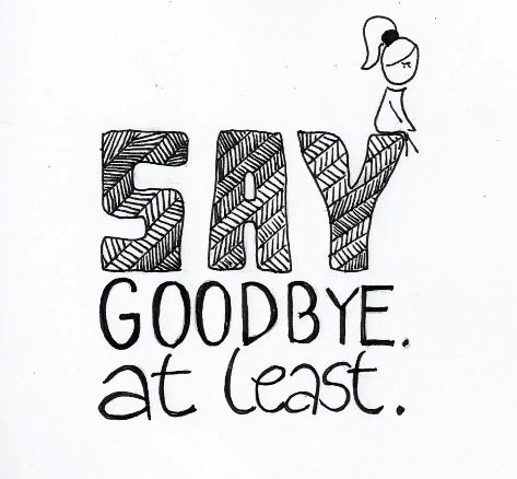 Say Goodbye. At Least.